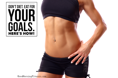 Don't Diet. Eat for Your Goals.